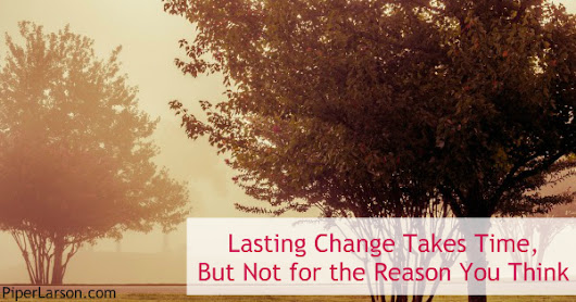 Lasting Change Takes Time, But Not for the Reason You Think