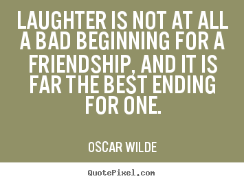 Sayings About Friendship Laughter Is Not At All A Bad Beginning