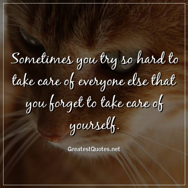 Sometimes You Try So Hard To Take Care Of Everyone Else That You
