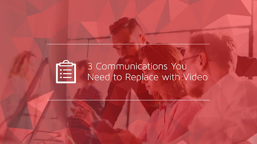 3 Communications You Need to Replace with Video