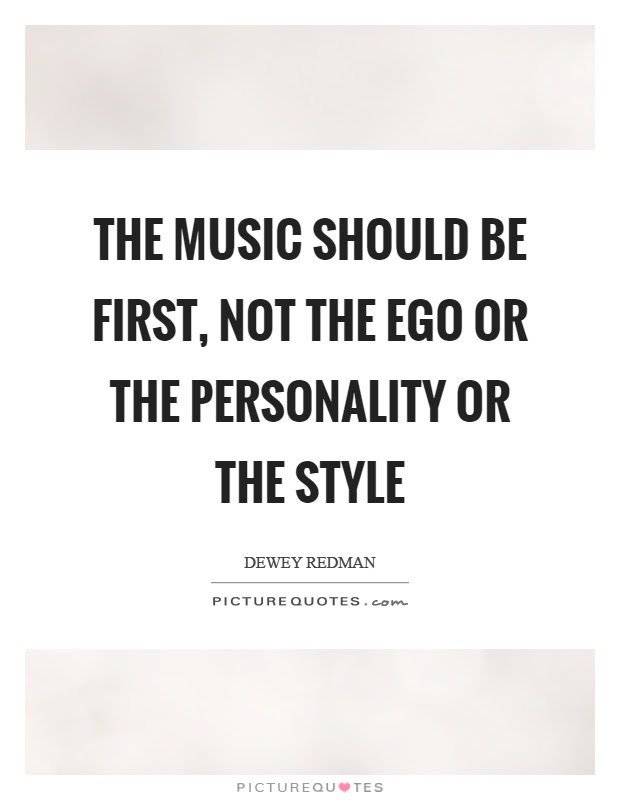 The Music Should Be First Not The Ego Or The Personality Or The