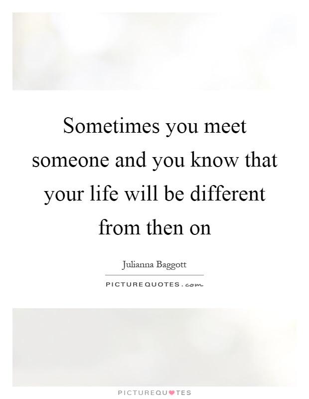 Sometimes You Meet Someone And You Know That Your Life Will Be