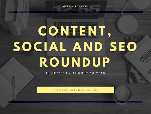 Weekly Content, Social and SEO Roundup (August 13 - August 20 2018) - Visual Contenting