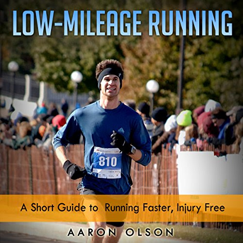 Low-Mileage Running: A Short Guide to Running Faster, Injury-Free Audiobook | Aaron Olson | Audible.com