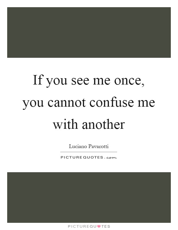 If You See Me Once You Cannot Confuse Me With Another Picture Quotes
