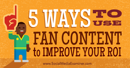 5 Ways to Use Fan Content to Improve Your ROI : Social Media Examiner