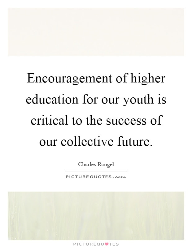 Encouragement Of Higher Education For Our Youth Is Critical To