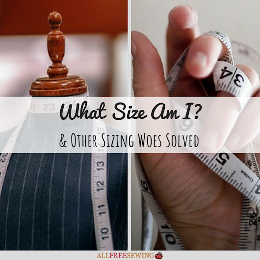 What Size Am I? & Other Sizing Woes Solved | AllFreeSewing.com