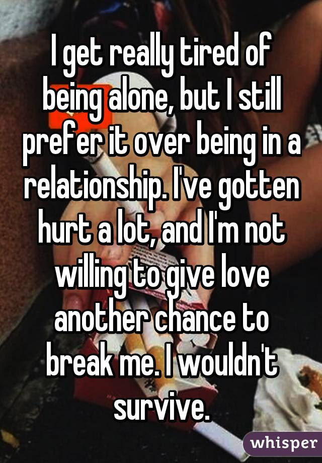 I Get Really Tired Of Being Alone But I Still Prefer It Over Being