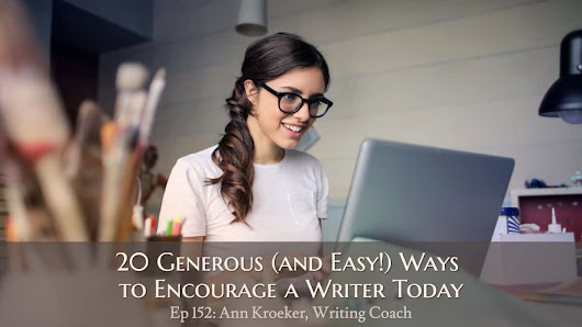 Ep 152: 20 Generous (and Easy!) Ways to Encourage a Writer Today - Ann Kroeker, Writing Coach