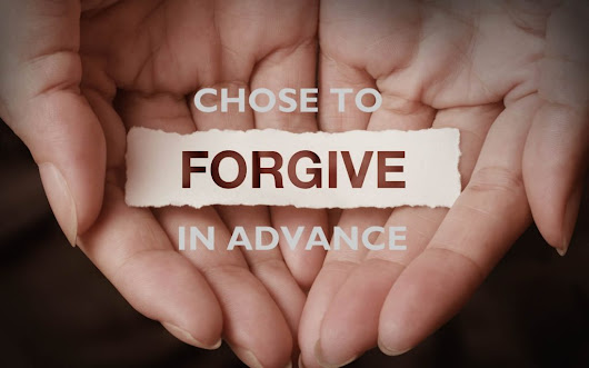Fasting Day 4: Chose to Forgive in Advance. Why and How to Walk in Forgiveness