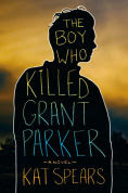 Title: The Boy Who Killed Grant Parker, Author: Kat Spears