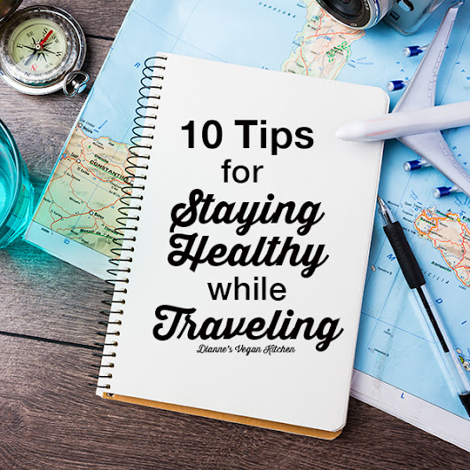 10 Tips for Staying Healthy While Traveling - Dianne's Vegan Kitchen