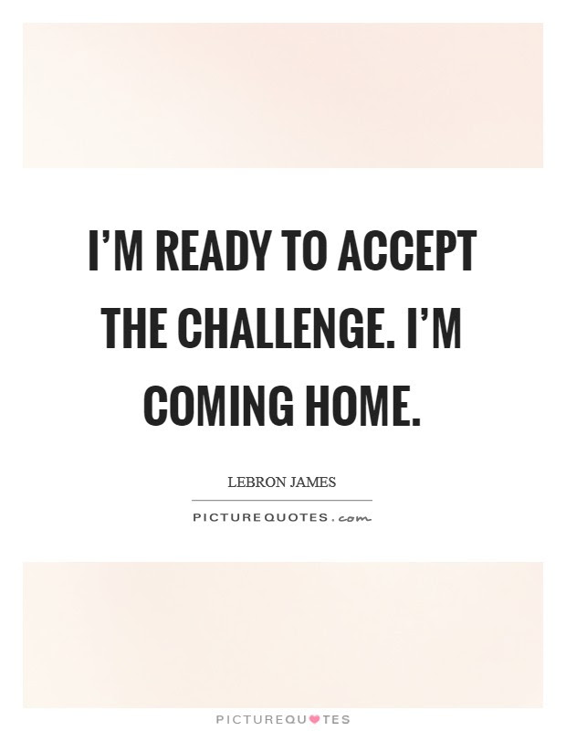 Im Ready To Accept The Challenge Im Coming Home Picture Quotes