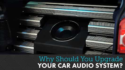 Why Should You Upgrade Your Car Audio System?