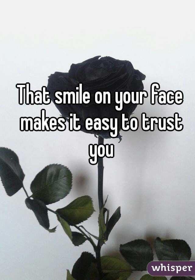That Smile On Your Face Makes It Easy To Trust You