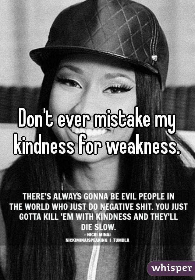 Dont Ever Mistake My Kindness For Weakness