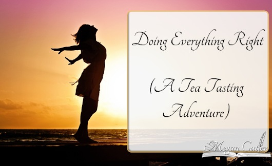 Doing Everything Right - A Tea Tasting Adventure • Megan Cutler