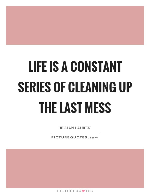 Life Is A Constant Series Of Cleaning Up The Last Mess Picture Quotes
