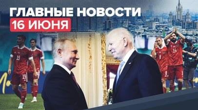 Новости дня 16 июня — переговоры Путина и Байдена в Женеве, победа сборной России по футболу
