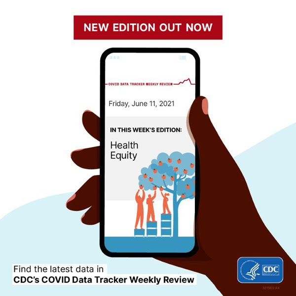 New Edition Out Now image of phone with COVID Data Tracker Weekly Review Friday, June 11, 2021 report In this week's edition: Health Equity Find the latest data on CDC's COVID Data Tracker Weekly Review