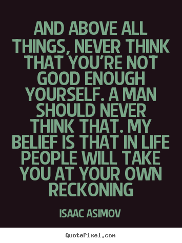 Quote About Life And Above All Things Never Think That Youre Not