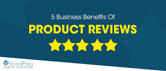 5 Business Benefits Of Product Reviews | Wordpress Website Vancouver