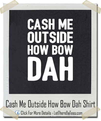 Cash Me Outside How Bow Dah Dr. Phil T-Shirt - Let There Be Tees
