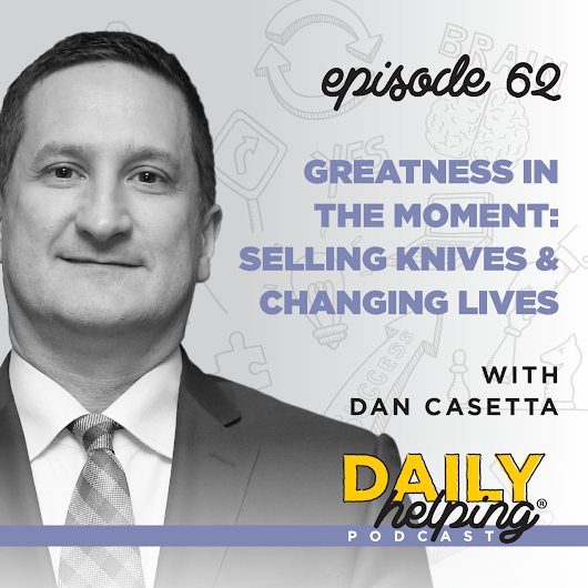 Ep. 62: Greatness in the Moment: Selling Knives & Changing Lives | with Dan Casetta - The Daily Helping