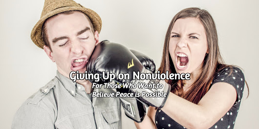 Giving Up on Nonviolence: For Those Who Want to Believe Peace is Possible
