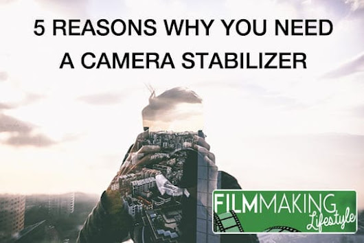 5 Reasons Why a Camera Stabilizer is the New Must Have For Any Modern Filmmaker • Filmmaking Lifestyle