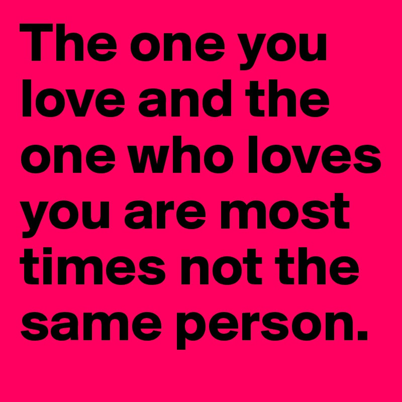 The One You Love And The One Who Loves You Are Most Times Not The
