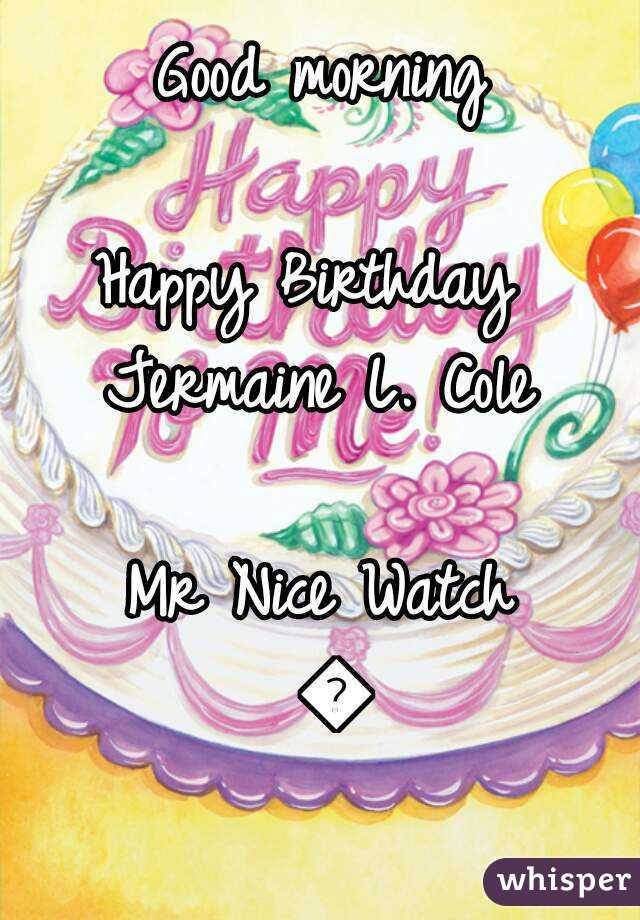 Good Morning Happy Birthday Jermaine L Cole Mr Nice Watch