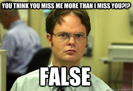 You Think You Miss Me More Than I Miss You False Schrute