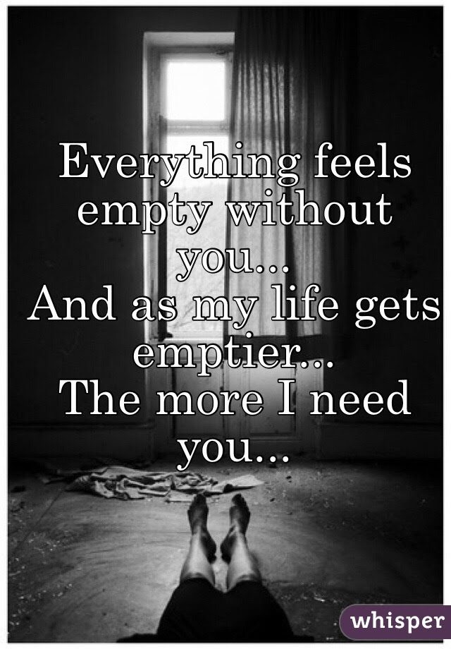 Everything Feels Empty Without You And As My Life Gets Emptier
