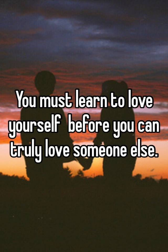 You Must Learn To Love Yourself Before You Can Truly Love Someone Else