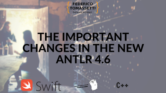 The important changes in the new ANTLR 4.6 - Federico Tomassetti - Consultant Software Architect
