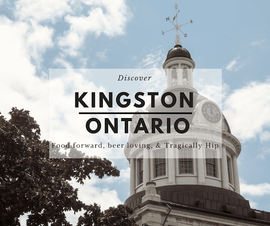 Discovering Kingston - Food Forward, Beer Loving, and Tragically Hip