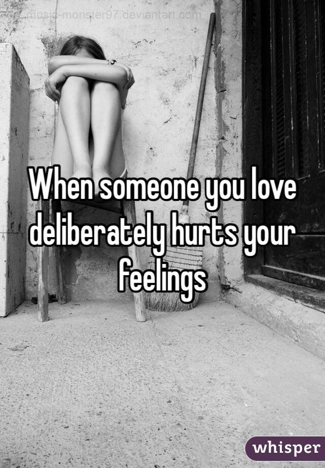 When Someone You Love Deliberately Hurts Your Feelings