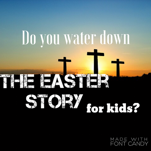 Do you water down the Easter story for kids? - PastorRonBrooks