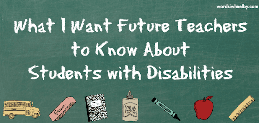 What I Want Future Teachers to Know About Students with Disabilities - Words I Wheel By