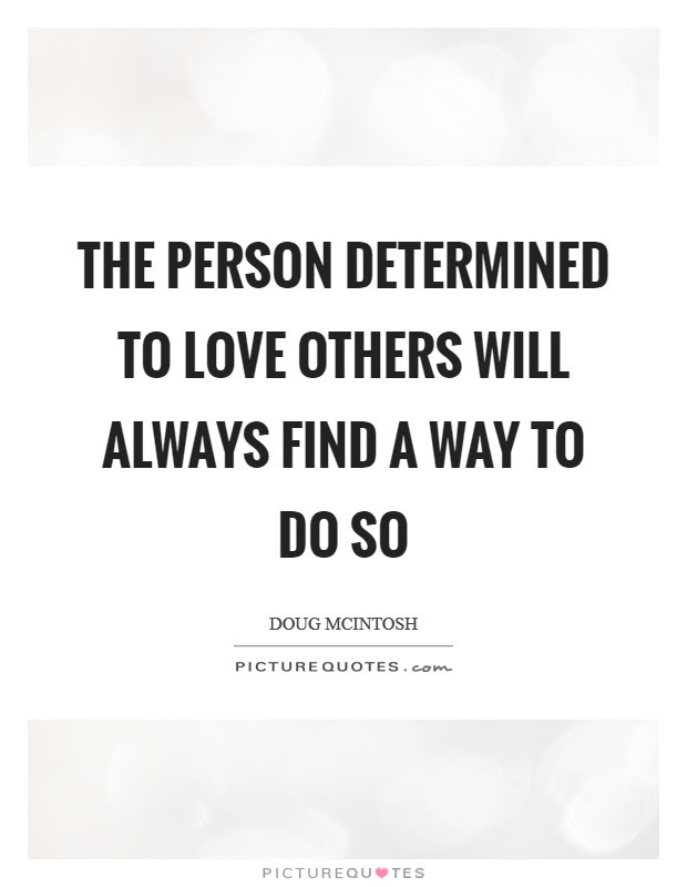The Person Determined To Love Others Will Always Find A Way To