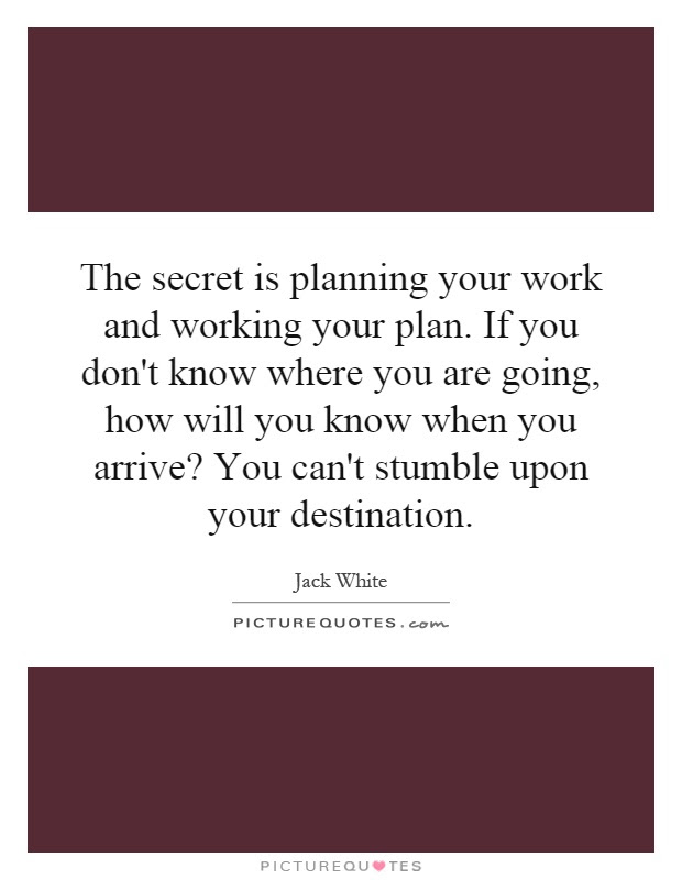 The Secret Is Planning Your Work And Working Your Plan If You