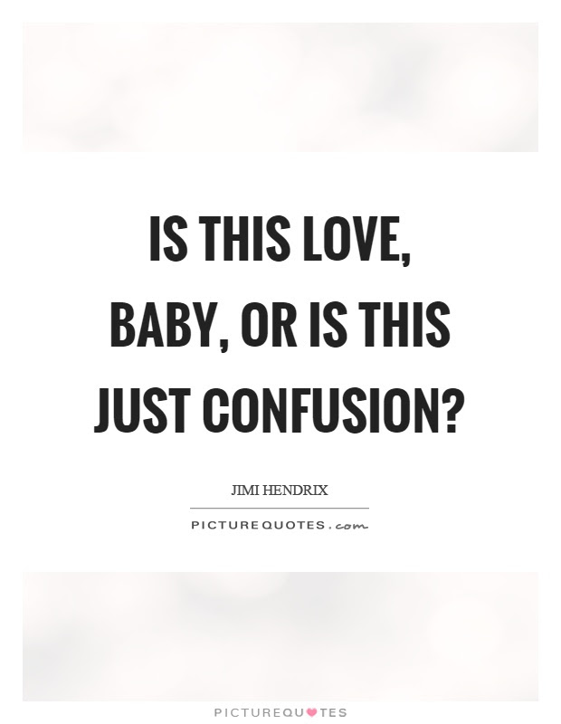 Is This Love Baby Or Is This Just Confusion Picture Quotes