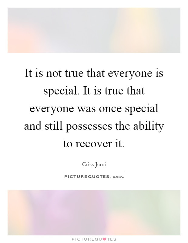 It Is Not True That Everyone Is Special It Is True That