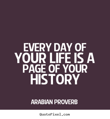 Every Day Of Your Life Is A Page Of Your History Arabian Proverb