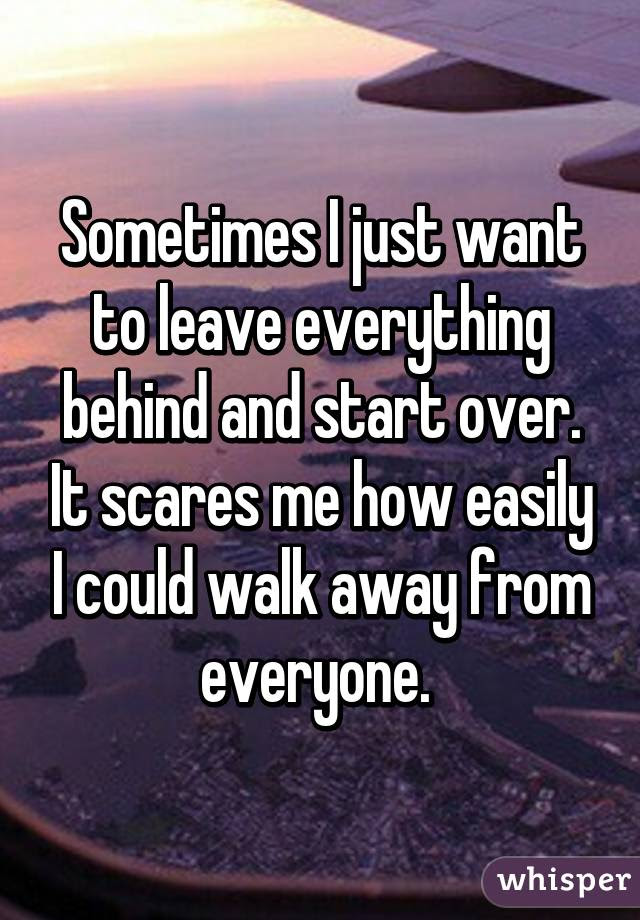 Sometimes I Just Want To Leave Everything Behind And Start Over It