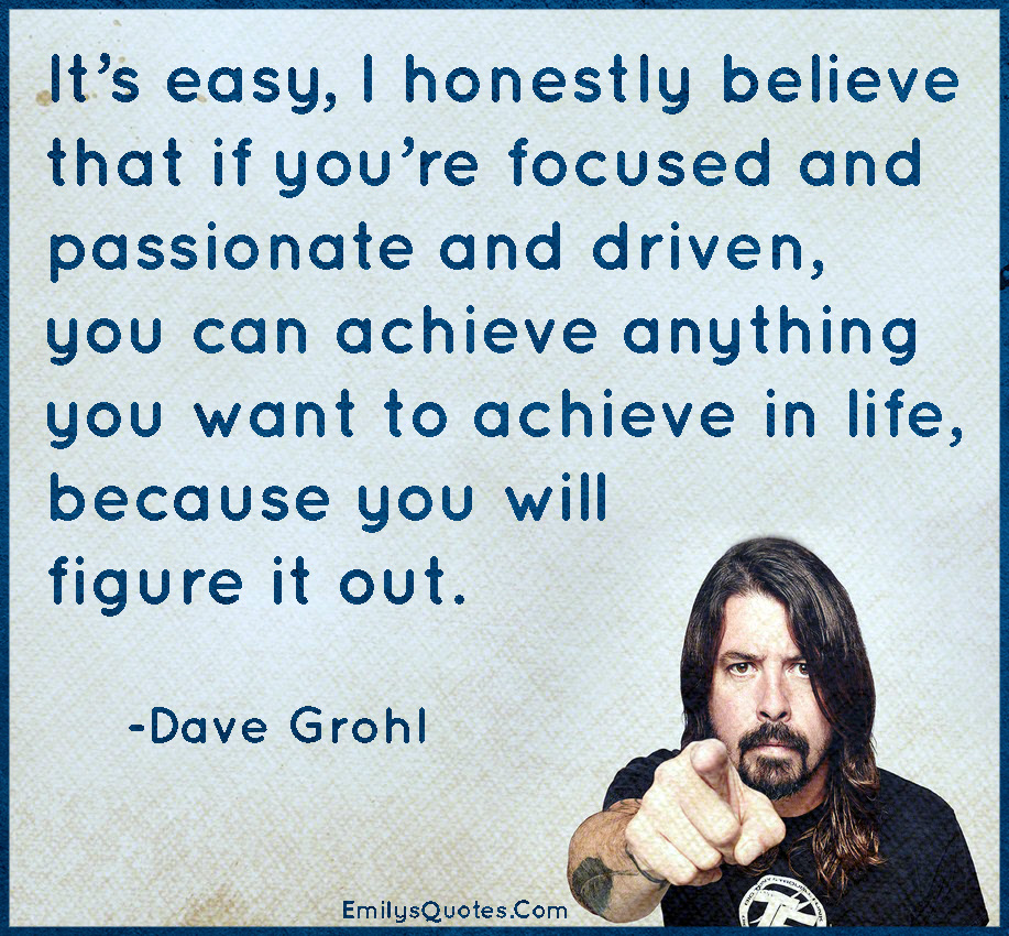 Its Easy I Honestly Believe That If Youre Focused And Passionate