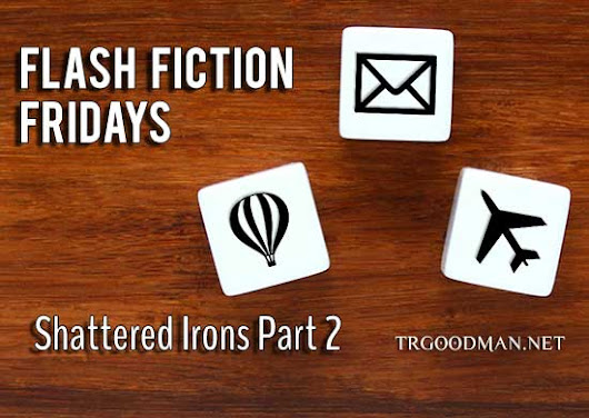 Flash Fiction Friday: Shattered Irons Part 2 - TR Goodman: Fantasy and Science Fiction Author