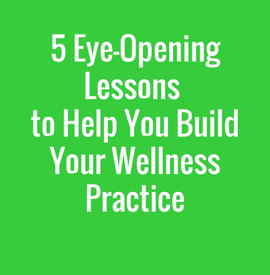 5 Eye-Opening Lessons To Building Your Wellness Practice